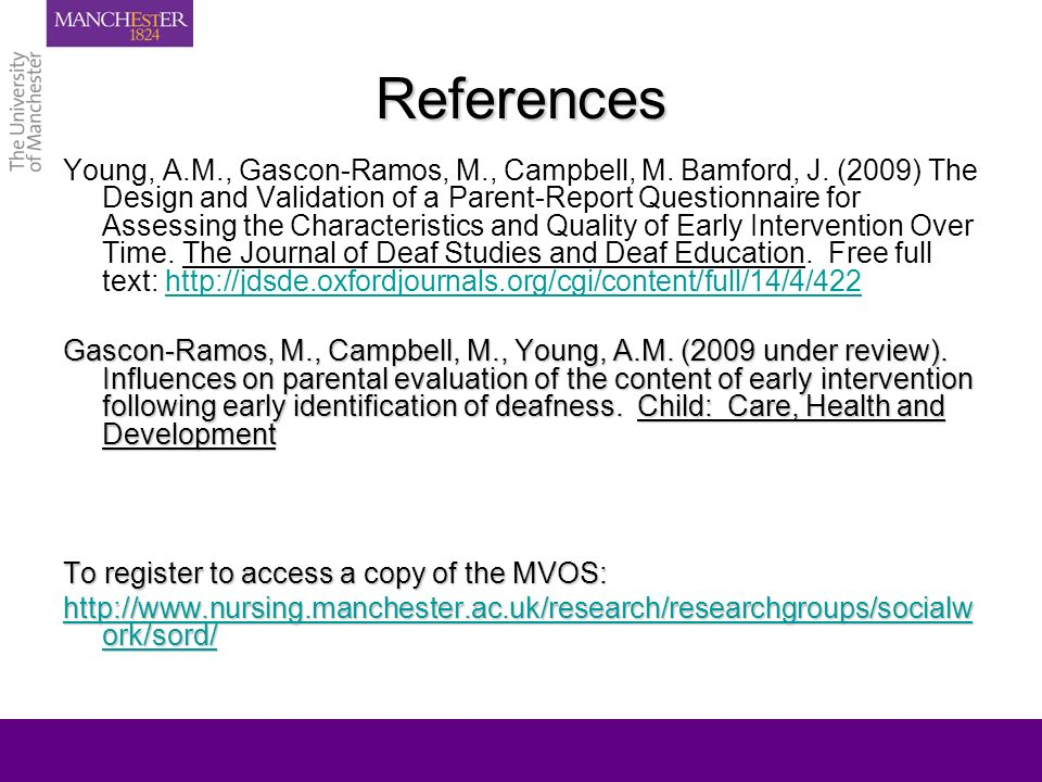 References Young, A.M., Gascon-Ramos, M., Campbell, M. Bamford, J. (2009) The Design and Validation of a Parent-Report Questionnaire for Assessing the