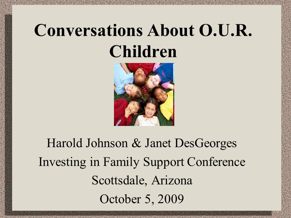 Conversations About O.U.R. Children Harold Johnson & Janet DesGeorges Investing in Family Support Conference Scottsdale, Arizona October 5, 2009