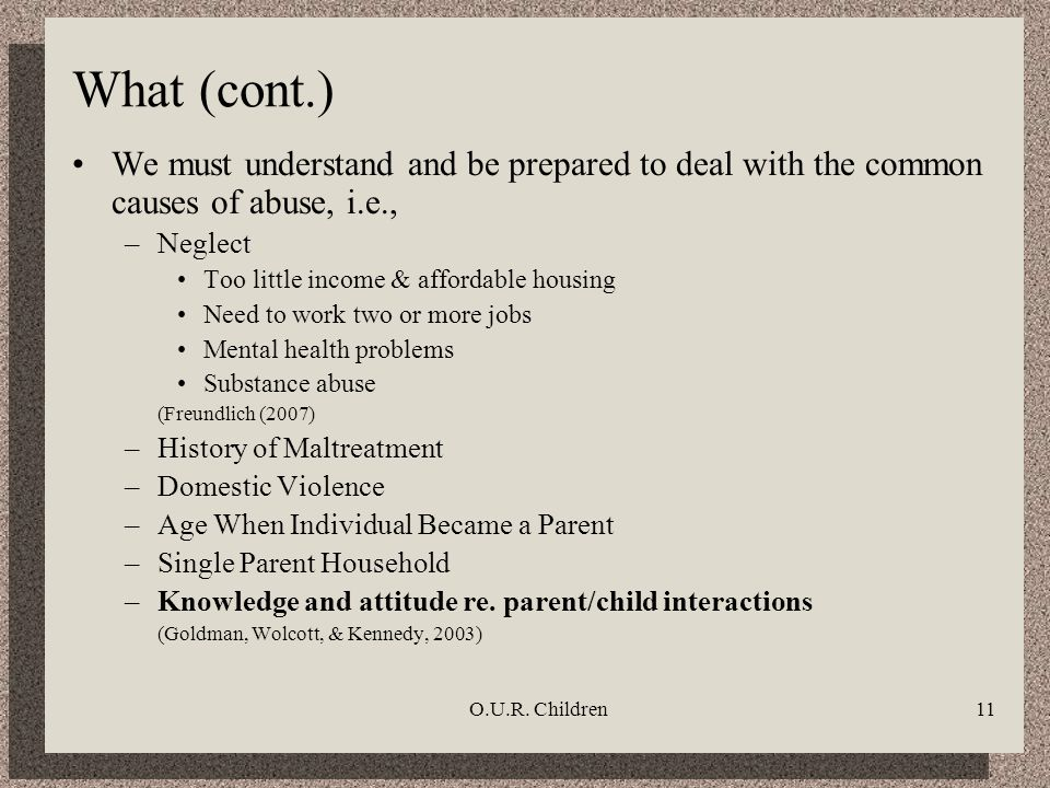 O.U.R. Children11 What (cont.) We must understand and be prepared to deal with the common causes of abuse, i.e., –Neglect Too little income & affordab
