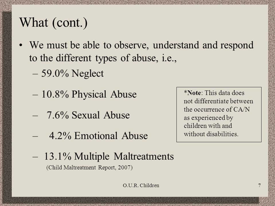 O.U.R. Children7 What (cont.) We must be able to observe, understand and respond to the different types of abuse, i.e., –59.0% Neglect –10.8% Physical