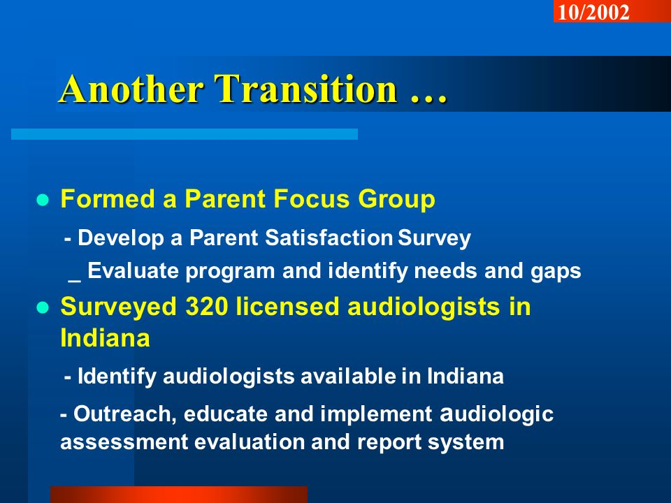 Another Transition … Formed a Parent Focus Group - Develop a Parent Satisfaction Survey _ Evaluate program and identify needs and gaps Surveyed 320 licensed audiologists in Indiana - Identify audiologists available in Indiana - Outreach, educate and implement a udiologic assessment evaluation and report system 10/2002