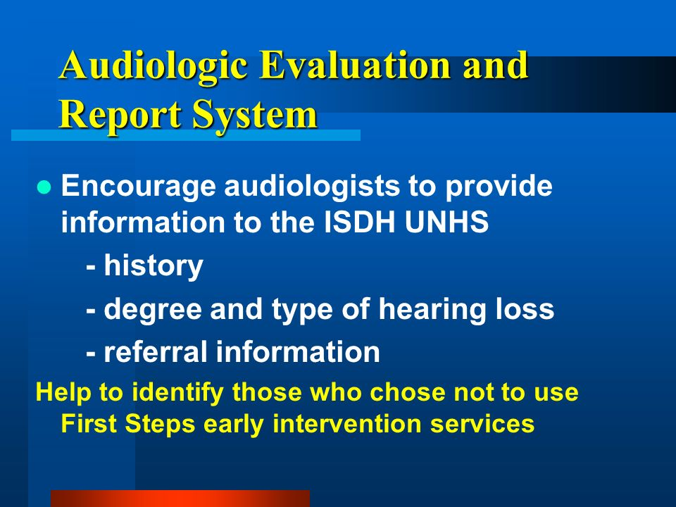 Audiologic Evaluation and Report System Encourage audiologists to provide information to the ISDH UNHS - history - degree and type of hearing loss - r