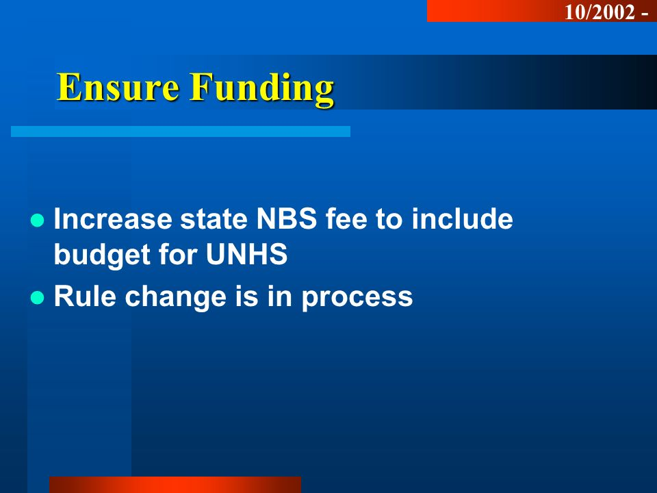 Ensure Funding Increase state NBS fee to include budget for UNHS Rule change is in process 10/2002 -