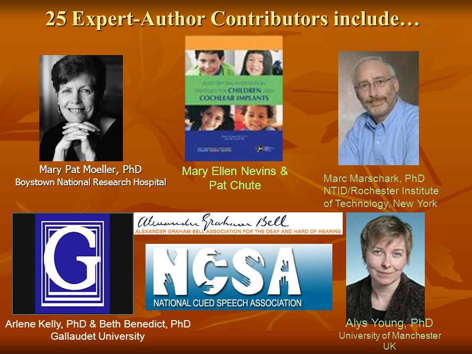 25 Expert-Author Contributors include… Mary Pat Moeller, PhD Boystown National Research Hospital Marc Marschark, PhD NTID/Rochester Institute of Technology, New York Mary Ellen Nevins & Pat Chute Arlene Kelly, PhD & Beth Benedict, PhD Gallaudet University Alys Young, PhD University of Manchester UK