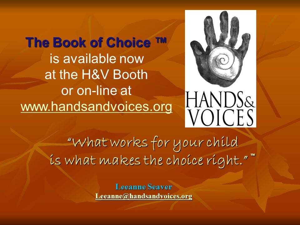 Leeanne Seaver Leeanne@handsandvoices.org What works for your child is what makes the choice right.