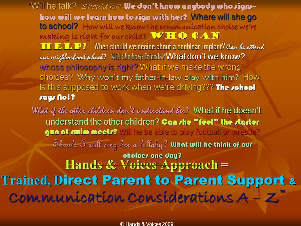 Hands & Voices Approach = Trained, D irect Parent to Parent Support & Communication Considerations A – Z Will he talk? Should he? We dont know anybody