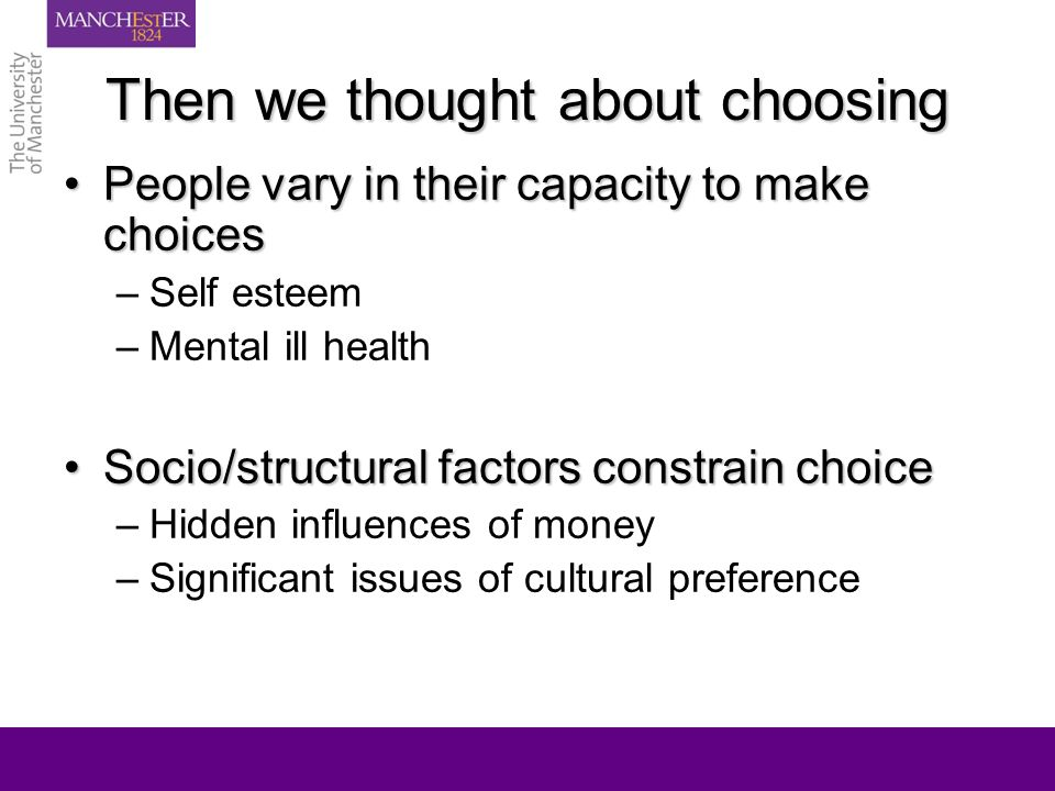 Then we thought about choosing People vary in their capacity to make choicesPeople vary in their capacity to make choices –Self esteem –Mental ill health Socio/structural factors constrain choiceSocio/structural factors constrain choice –Hidden influences of money –Significant issues of cultural preference