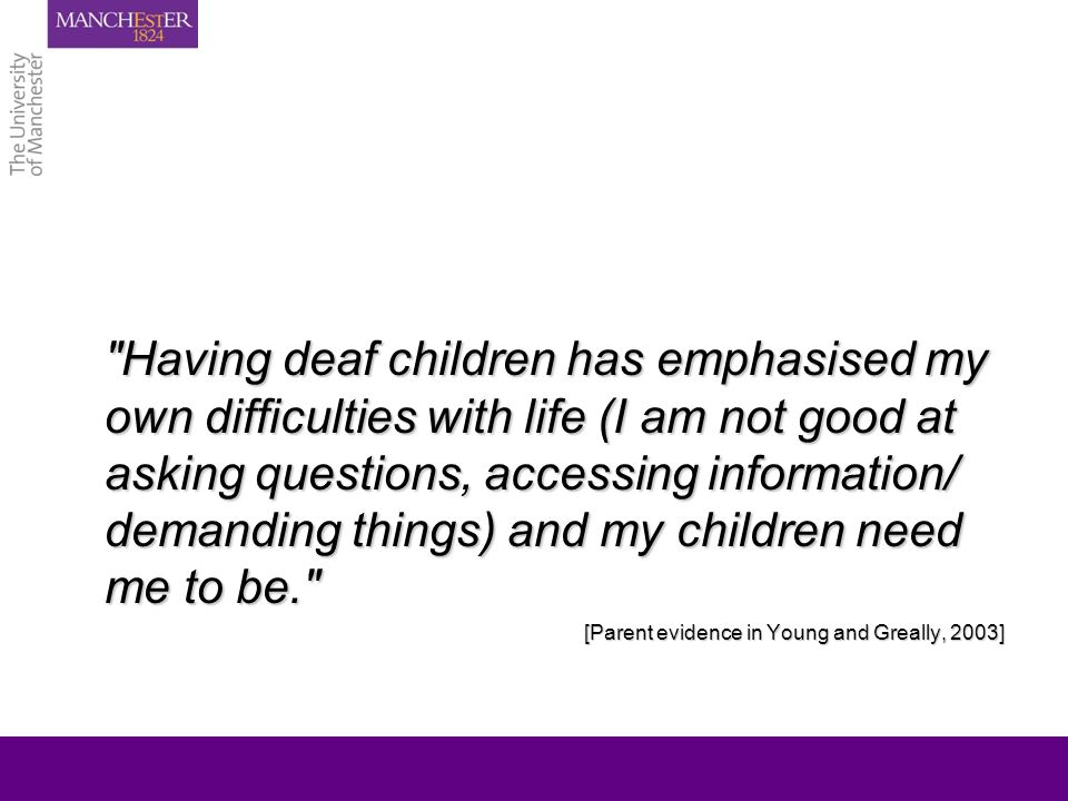 Having deaf children has emphasised my own difficulties with life (I am not good at asking questions, accessing information/ demanding things) and my children need me to be. [Parent evidence in Young and Greally, 2003]