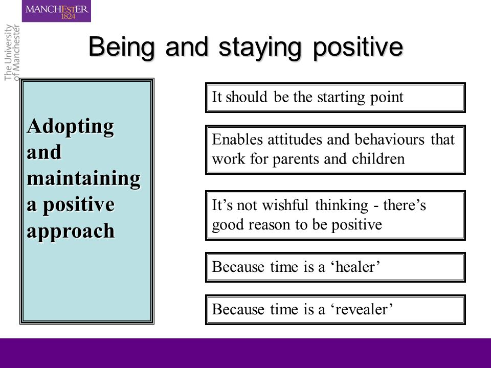 Being and staying positive Adopting and maintaining a positive approach It should be the starting point Enables attitudes and behaviours that work for parents and children Its not wishful thinking - theres good reason to be positive Because time is a healer Because time is a revealer