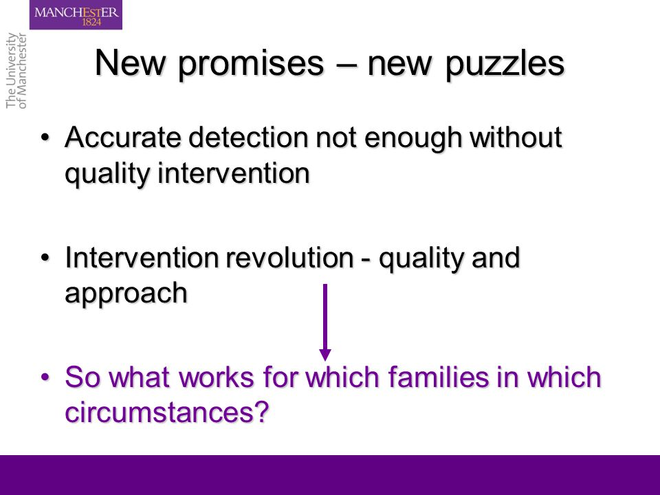 New promises – new puzzles Accurate detection not enough without quality interventionAccurate detection not enough without quality intervention Intervention revolution - quality and approachIntervention revolution - quality and approach So what works for which families in which circumstances So what works for which families in which circumstances