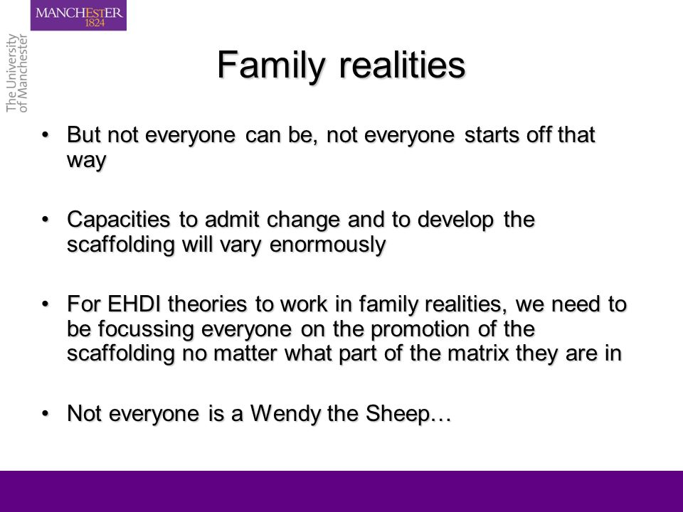 Family realities But not everyone can be, not everyone starts off that wayBut not everyone can be, not everyone starts off that way Capacities to admit change and to develop the scaffolding will vary enormouslyCapacities to admit change and to develop the scaffolding will vary enormously For EHDI theories to work in family realities, we need to be focussing everyone on the promotion of the scaffolding no matter what part of the matrix they are inFor EHDI theories to work in family realities, we need to be focussing everyone on the promotion of the scaffolding no matter what part of the matrix they are in Not everyone is a Wendy the Sheep…Not everyone is a Wendy the Sheep…