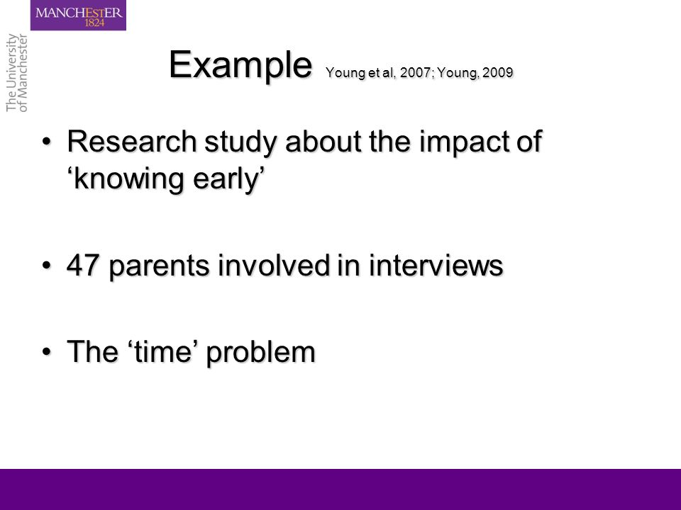 Example Young et al, 2007; Young, 2009 Research study about the impact of knowing earlyResearch study about the impact of knowing early 47 parents involved in interviews47 parents involved in interviews The time problemThe time problem