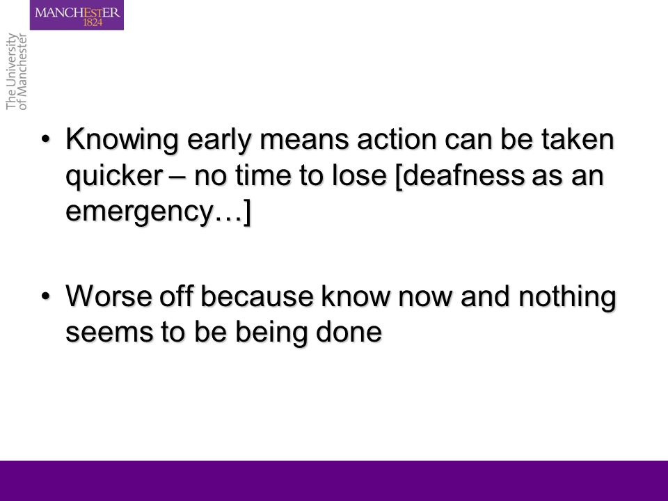 Knowing early means action can be taken quicker – no time to lose [deafness as an emergency…]Knowing early means action can be taken quicker – no time to lose [deafness as an emergency…] Worse off because know now and nothing seems to be being doneWorse off because know now and nothing seems to be being done