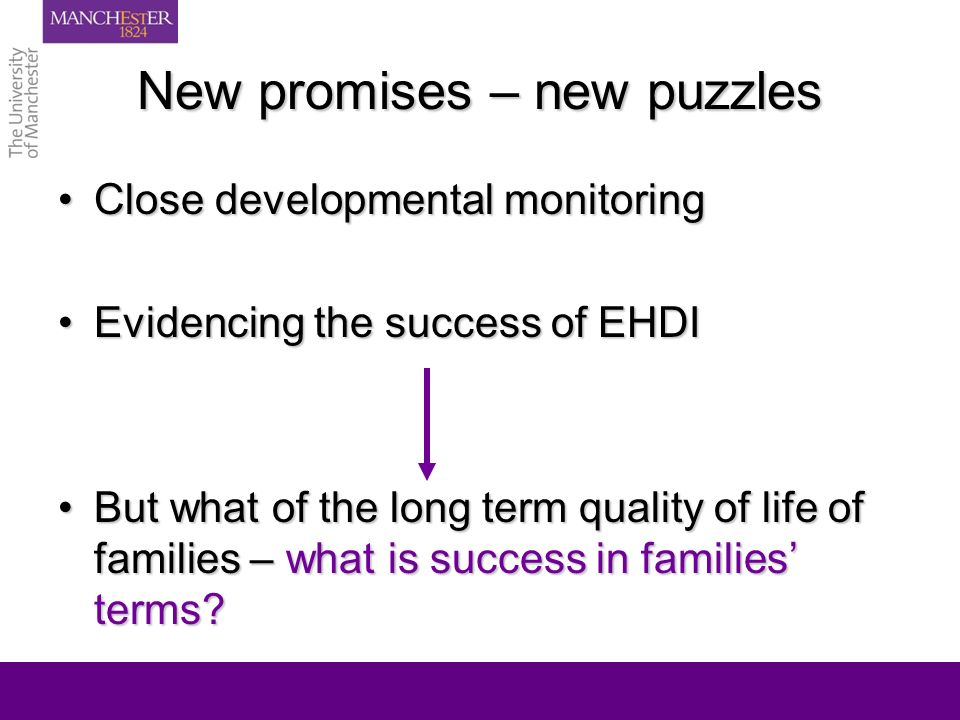New promises – new puzzles Close developmental monitoringClose developmental monitoring Evidencing the success of EHDIEvidencing the success of EHDI But what of the long term quality of life of families – what is success in families terms But what of the long term quality of life of families – what is success in families terms