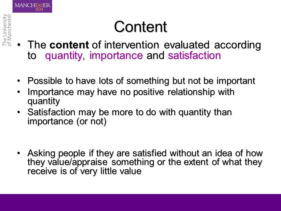 Content The content of intervention evaluated according to quantity, importance and satisfactionThe content of intervention evaluated according to quantity, importance and satisfaction Possible to have lots of something but not be importantPossible to have lots of something but not be important Importance may have no positive relationship with quantityImportance may have no positive relationship with quantity Satisfaction may be more to do with quantity than importance (or not)Satisfaction may be more to do with quantity than importance (or not) Asking people if they are satisfied without an idea of how they value/appraise something or the extent of what they receive is of very little valueAsking people if they are satisfied without an idea of how they value/appraise something or the extent of what they receive is of very little value