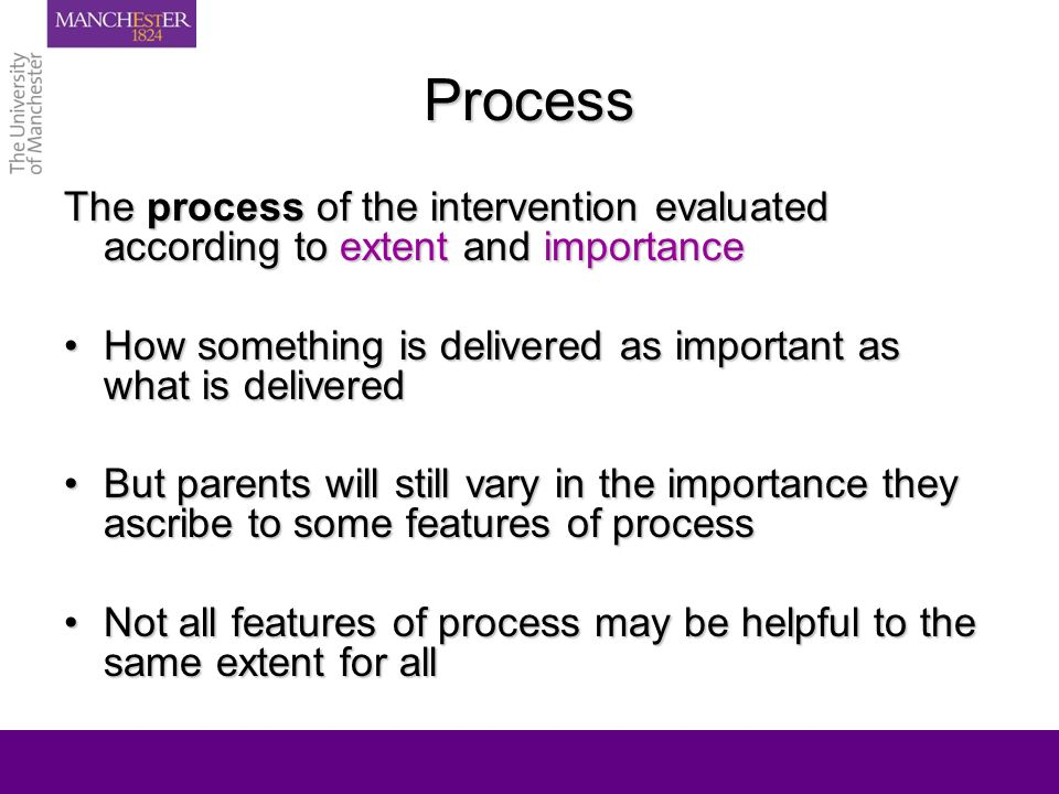 Process The process of the intervention evaluated according to extent and importance How something is delivered as important as what is deliveredHow something is delivered as important as what is delivered But parents will still vary in the importance they ascribe to some features of processBut parents will still vary in the importance they ascribe to some features of process Not all features of process may be helpful to the same extent for allNot all features of process may be helpful to the same extent for all