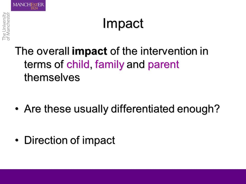 Impact The overall impact of the intervention in terms of child, family and parent themselves Are these usually differentiated enough Are these usually differentiated enough.