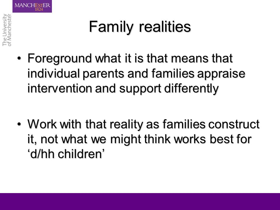 Family realities Foreground what it is that means that individual parents and families appraise intervention and support differentlyForeground what it is that means that individual parents and families appraise intervention and support differently Work with that reality as families construct it, not what we might think works best for d/hh childrenWork with that reality as families construct it, not what we might think works best for d/hh children