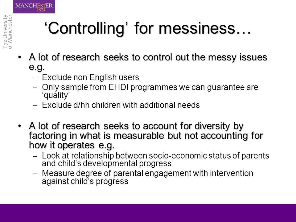Controlling for messiness… A lot of research seeks to control out the messy issues e.g.A lot of research seeks to control out the messy issues e.g.