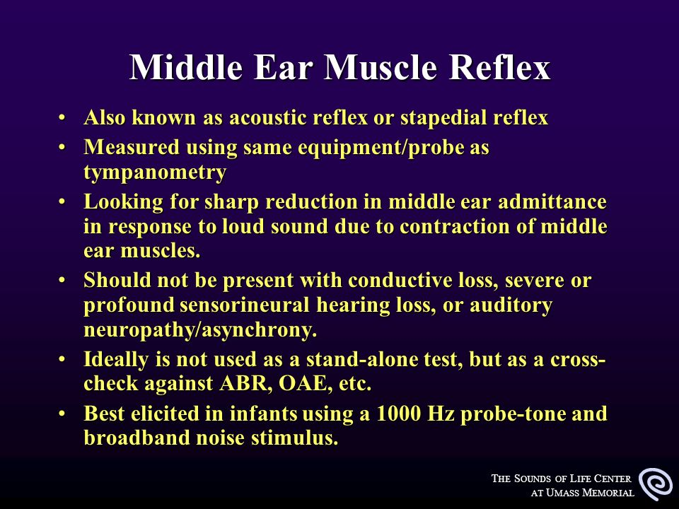 T HE S OUNDS OF L IFE C ENTER AT U MASS M EMORIAL Middle Ear Muscle Reflex Also known as acoustic reflex or stapedial reflexAlso known as acoustic ref
