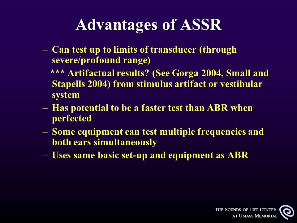 T HE S OUNDS OF L IFE C ENTER AT U MASS M EMORIAL Advantages of ASSR –Can test up to limits of transducer (through severe/profound range) *** Artifact