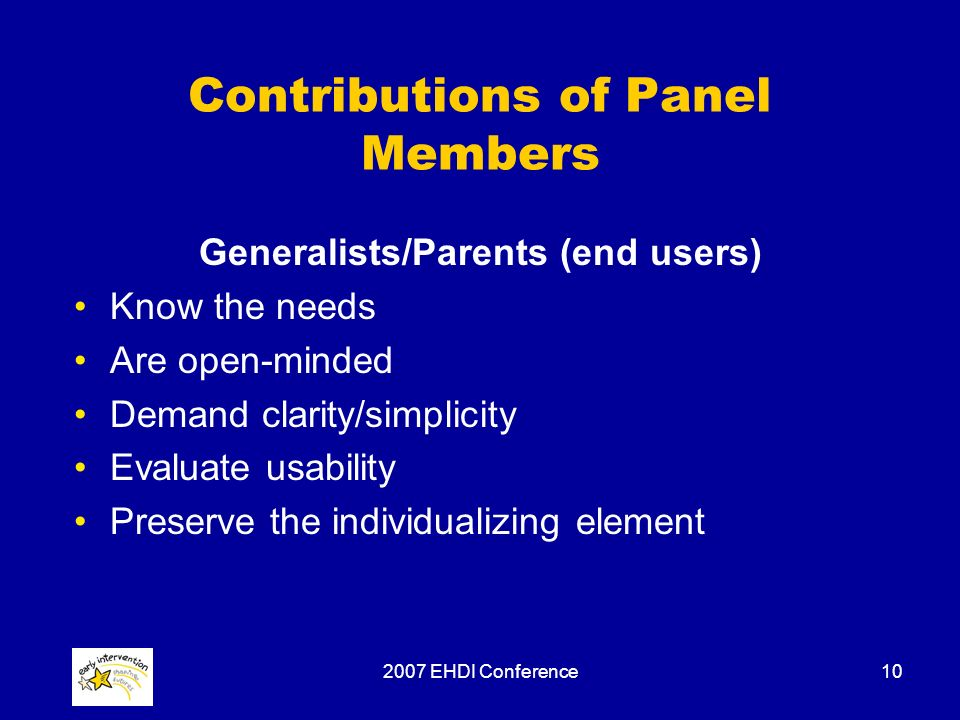 2007 EHDI Conference10 Contributions of Panel Members Generalists/Parents (end users) Know the needs Are open-minded Demand clarity/simplicity Evaluate usability Preserve the individualizing element