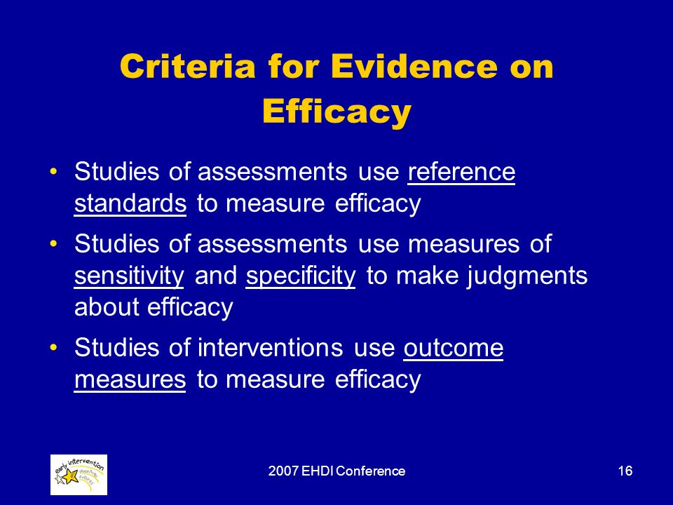 2007 EHDI Conference16 Criteria for Evidence on Efficacy Studies of assessments use reference standards to measure efficacy Studies of assessments use