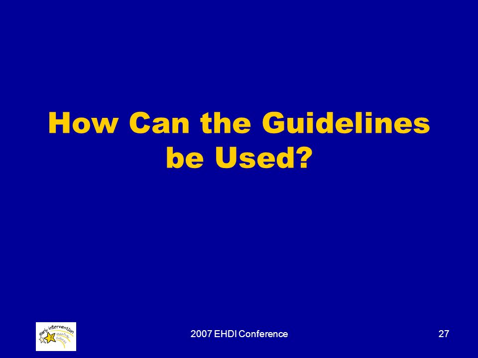 2007 EHDI Conference27 How Can the Guidelines be Used