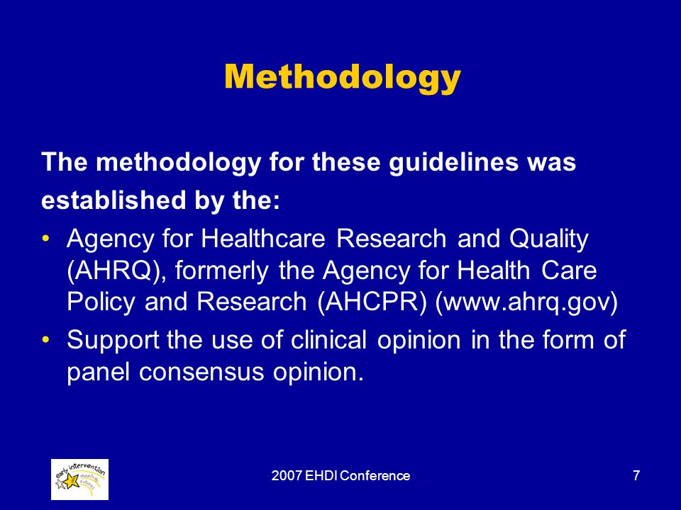2007 EHDI Conference7 Methodology The methodology for these guidelines was established by the: Agency for Healthcare Research and Quality (AHRQ), form