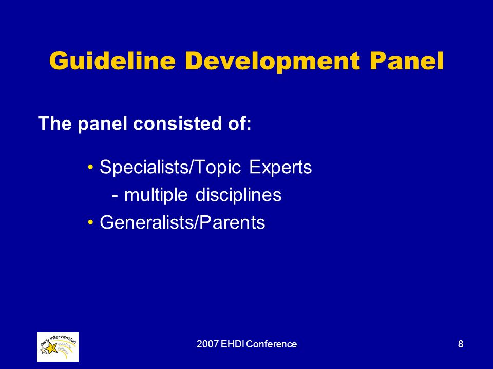 2007 EHDI Conference8 Guideline Development Panel The panel consisted of: Specialists/Topic Experts -multiple disciplines Generalists/Parents