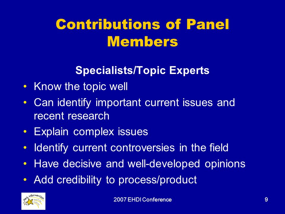 2007 EHDI Conference9 Contributions of Panel Members Specialists/Topic Experts Know the topic well Can identify important current issues and recent research Explain complex issues Identify current controversies in the field Have decisive and well-developed opinions Add credibility to process/product