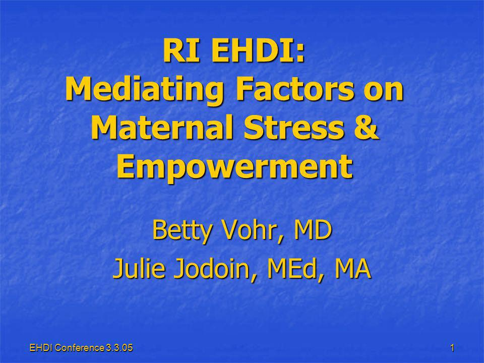 EHDI Conference RI EHDI: Mediating Factors on Maternal Stress & Empowerment Betty Vohr, MD Julie Jodoin, MEd, MA