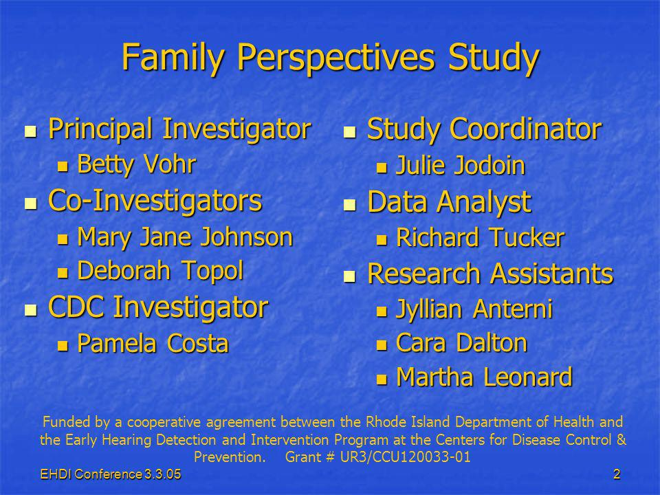 EHDI Conference 3.3.052 Family Perspectives Study Principal Investigator Principal Investigator Betty Vohr Betty Vohr Co-Investigators Co-Investigators Mary Jane Johnson Mary Jane Johnson Deborah Topol Deborah Topol CDC Investigator CDC Investigator Pamela Costa Pamela Costa Study Coordinator Study Coordinator Julie Jodoin Data Analyst Data Analyst Richard Tucker Research Assistants Research Assistants Jyllian Anterni Cara Dalton Martha Leonard Funded by a cooperative agreement between the Rhode Island Department of Health and the Early Hearing Detection and Intervention Program at the Centers for Disease Control & Prevention.