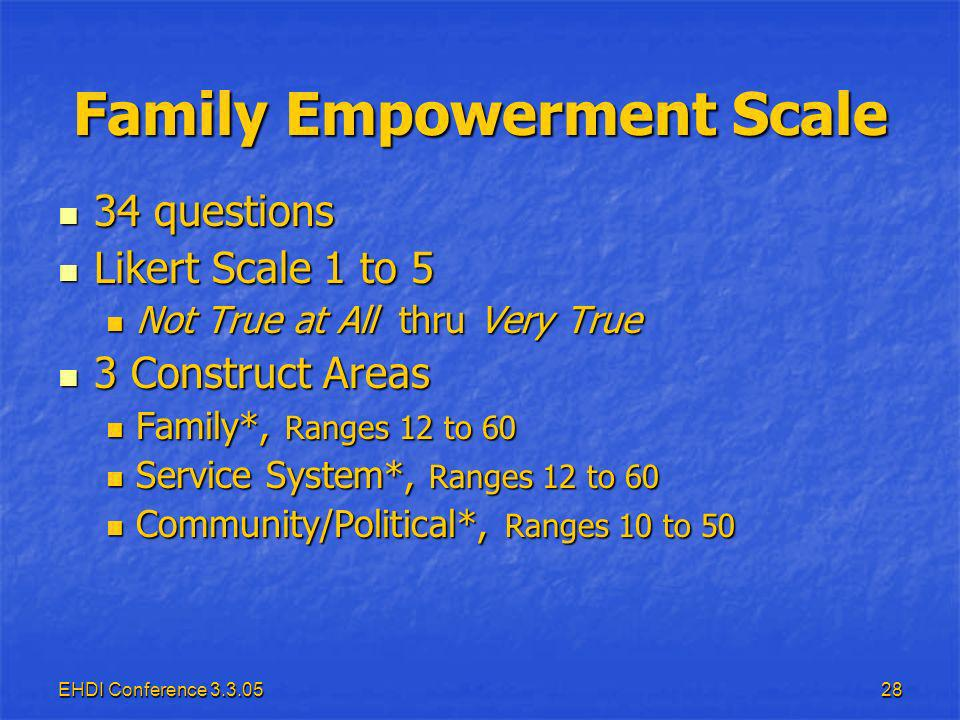 EHDI Conference Family Empowerment Scale 34 questions 34 questions Likert Scale 1 to 5 Likert Scale 1 to 5 Not True at All thru Very True Not True at All thru Very True 3 Construct Areas 3 Construct Areas Family*, Ranges 12 to 60 Family*, Ranges 12 to 60 Service System*, Ranges 12 to 60 Service System*, Ranges 12 to 60 Community/Political*, Ranges 10 to 50 Community/Political*, Ranges 10 to 50