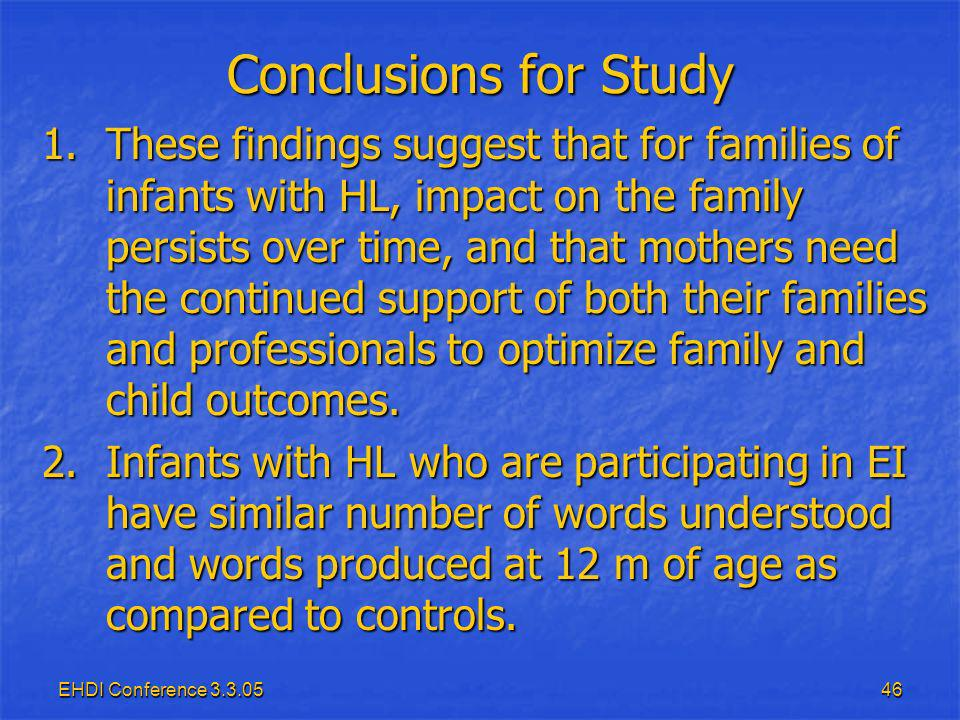 EHDI Conference 3.3.0546 Conclusions for Study 1.These findings suggest that for families of infants with HL, impact on the family persists over time, and that mothers need the continued support of both their families and professionals to optimize family and child outcomes.
