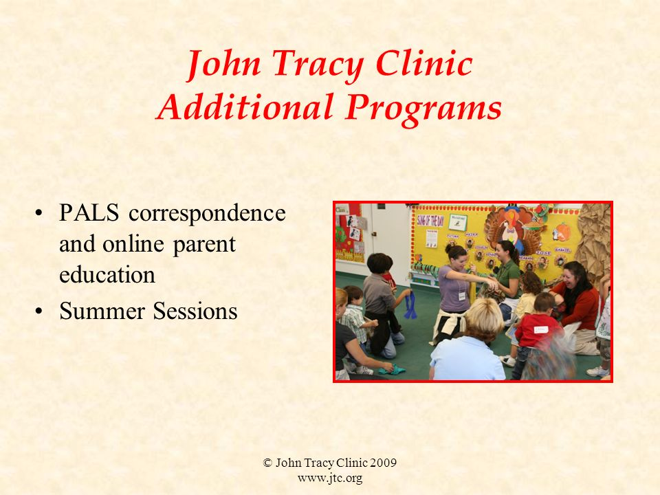 © John Tracy Clinic 2009 www.jtc.org John Tracy Clinic Additional Programs PALS correspondence and online parent education Summer Sessions