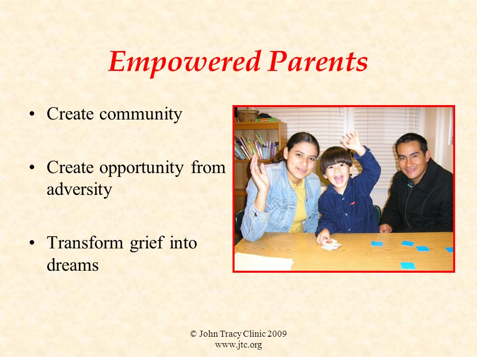 © John Tracy Clinic 2009 www.jtc.org Empowered Parents Create community Create opportunity from adversity Transform grief into dreams