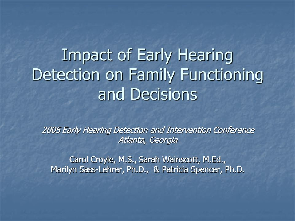 Impact of Early Hearing Detection on Family Functioning and Decisions 2005 Early Hearing Detection and Intervention Conference Atlanta, Georgia Carol Croyle, M.S., Sarah Wainscott, M.Ed., Marilyn Sass-Lehrer, Ph.D., & Patricia Spencer, Ph.D.