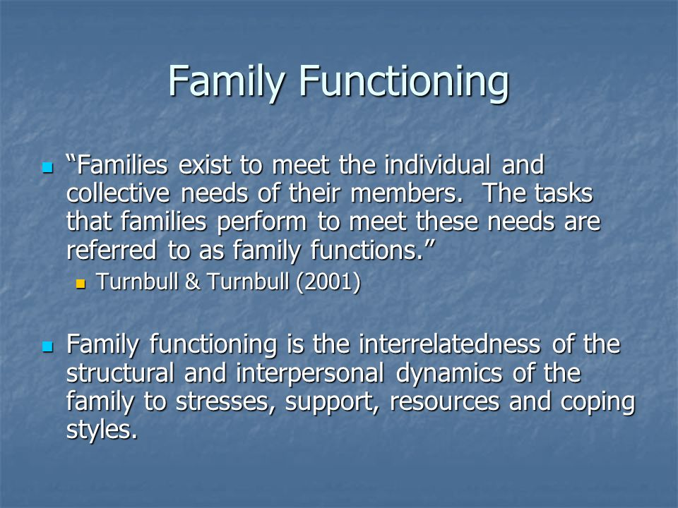 Family Functioning Families exist to meet the individual and collective needs of their members.