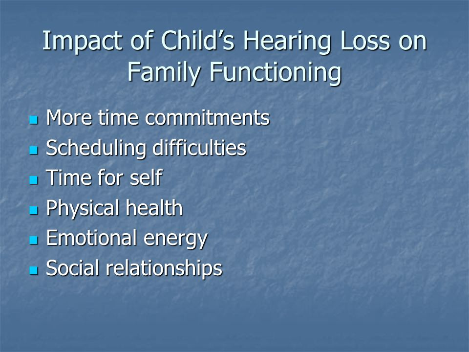 Impact of Childs Hearing Loss on Family Functioning More time commitments More time commitments Scheduling difficulties Scheduling difficulties Time for self Time for self Physical health Physical health Emotional energy Emotional energy Social relationships Social relationships