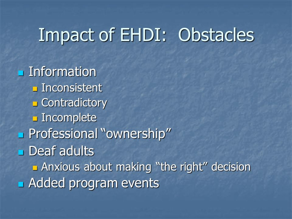 Impact of EHDI: Obstacles Information Information Inconsistent Inconsistent Contradictory Contradictory Incomplete Incomplete Professional ownership Professional ownership Deaf adults Deaf adults Anxious about making the right decision Anxious about making the right decision Added program events Added program events