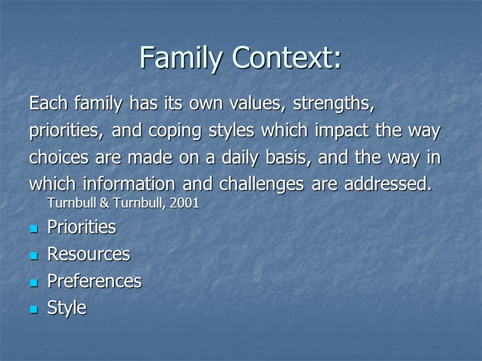 Family Context: Each family has its own values, strengths, priorities, and coping styles which impact the way choices are made on a daily basis, and the way in which information and challenges are addressed.