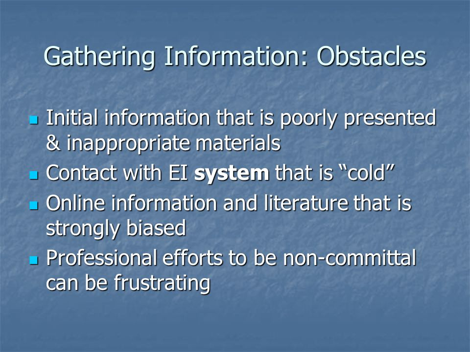 Gathering Information: Obstacles Initial information that is poorly presented & inappropriate materials Initial information that is poorly presented & inappropriate materials Contact with EI system that is cold Contact with EI system that is cold Online information and literature that is strongly biased Online information and literature that is strongly biased Professional efforts to be non-committal can be frustrating Professional efforts to be non-committal can be frustrating
