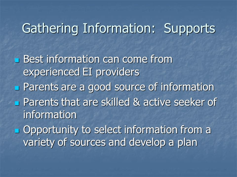 Gathering Information: Supports Best information can come from experienced EI providers Best information can come from experienced EI providers Parents are a good source of information Parents are a good source of information Parents that are skilled & active seeker of information Parents that are skilled & active seeker of information Opportunity to select information from a variety of sources and develop a plan Opportunity to select information from a variety of sources and develop a plan