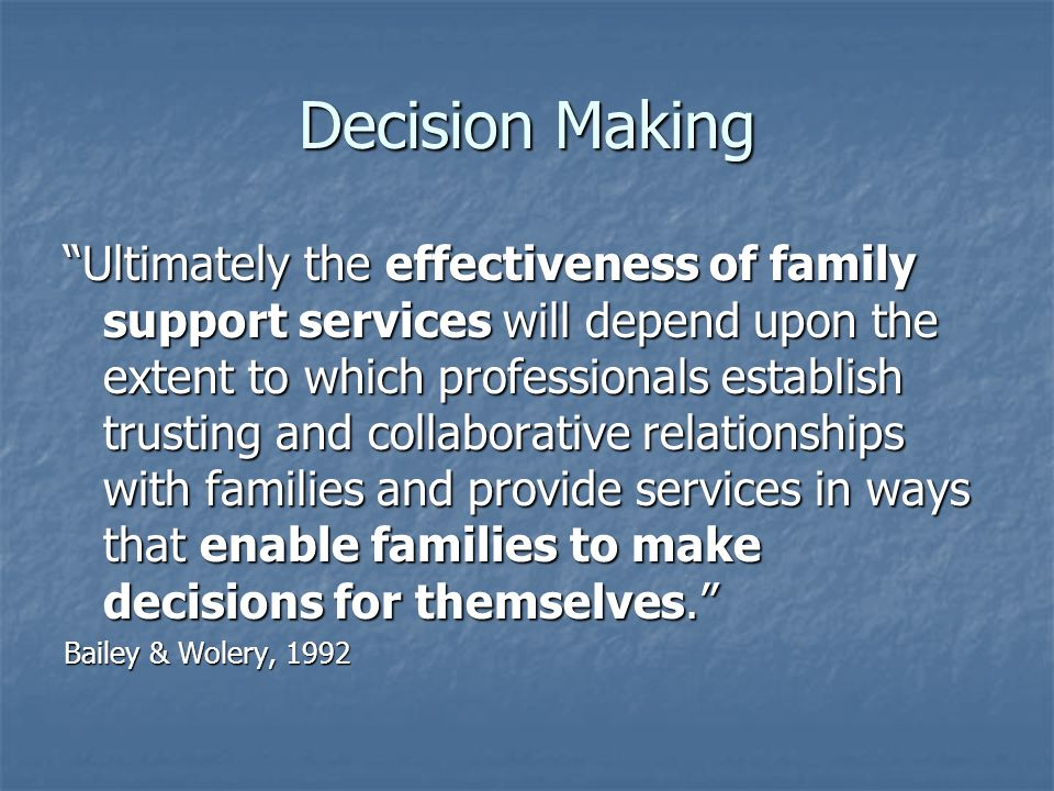 Decision Making Ultimately the effectiveness of family support services will depend upon the extent to which professionals establish trusting and collaborative relationships with families and provide services in ways that enable families to make decisions for themselves.