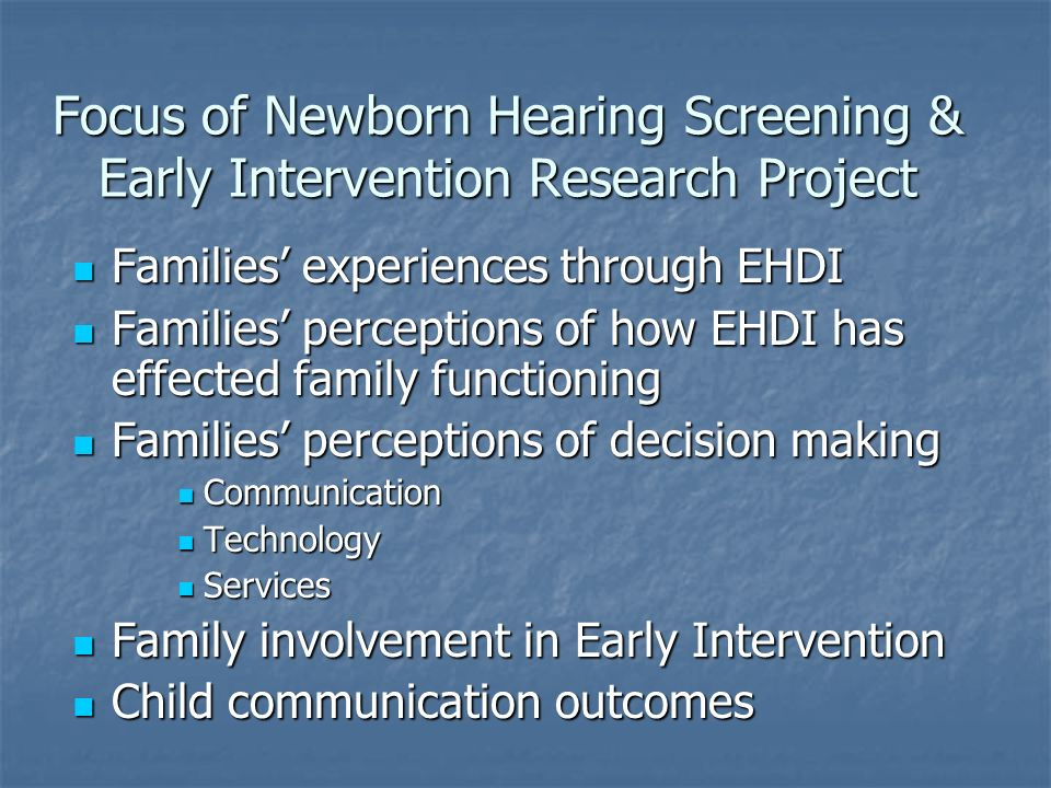 Focus of Newborn Hearing Screening & Early Intervention Research Project Families experiences through EHDI Families experiences through EHDI Families perceptions of how EHDI has effected family functioning Families perceptions of how EHDI has effected family functioning Families perceptions of decision making Families perceptions of decision making Communication Communication Technology Technology Services Services Family involvement in Early Intervention Family involvement in Early Intervention Child communication outcomes Child communication outcomes