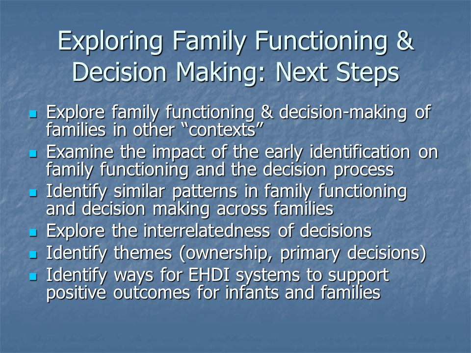 Exploring Family Functioning & Decision Making: Next Steps Explore family functioning & decision-making of families in other contexts Explore family functioning & decision-making of families in other contexts Examine the impact of the early identification on family functioning and the decision process Examine the impact of the early identification on family functioning and the decision process Identify similar patterns in family functioning and decision making across families Identify similar patterns in family functioning and decision making across families Explore the interrelatedness of decisions Explore the interrelatedness of decisions Identify themes (ownership, primary decisions) Identify themes (ownership, primary decisions) Identify ways for EHDI systems to support positive outcomes for infants and families Identify ways for EHDI systems to support positive outcomes for infants and families
