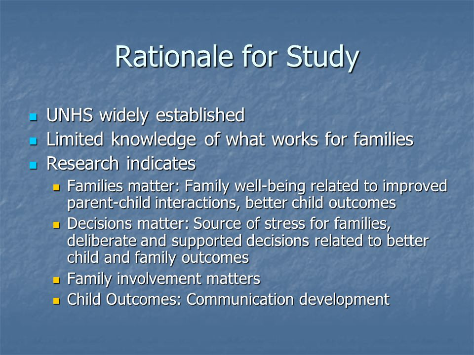 Rationale for Study UNHS widely established UNHS widely established Limited knowledge of what works for families Limited knowledge of what works for families Research indicates Research indicates Families matter: Family well-being related to improved parent-child interactions, better child outcomes Families matter: Family well-being related to improved parent-child interactions, better child outcomes Decisions matter: Source of stress for families, deliberate and supported decisions related to better child and family outcomes Decisions matter: Source of stress for families, deliberate and supported decisions related to better child and family outcomes Family involvement matters Family involvement matters Child Outcomes: Communication development Child Outcomes: Communication development