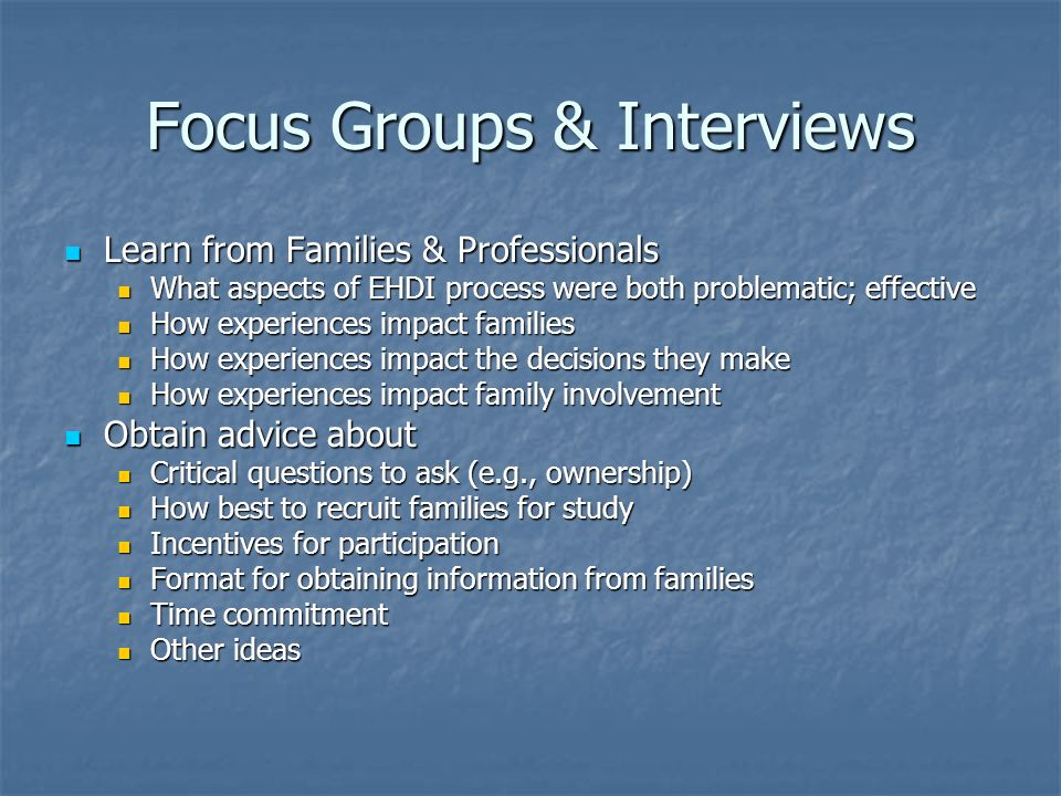 Focus Groups & Interviews Learn from Families & Professionals Learn from Families & Professionals What aspects of EHDI process were both problematic; effective What aspects of EHDI process were both problematic; effective How experiences impact families How experiences impact families How experiences impact the decisions they make How experiences impact the decisions they make How experiences impact family involvement How experiences impact family involvement Obtain advice about Obtain advice about Critical questions to ask (e.g., ownership) Critical questions to ask (e.g., ownership) How best to recruit families for study How best to recruit families for study Incentives for participation Incentives for participation Format for obtaining information from families Format for obtaining information from families Time commitment Time commitment Other ideas Other ideas