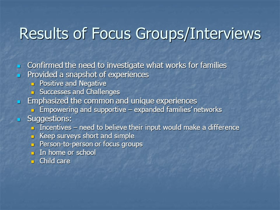 Results of Focus Groups/Interviews Confirmed the need to investigate what works for families Confirmed the need to investigate what works for families Provided a snapshot of experiences Provided a snapshot of experiences Positive and Negative Positive and Negative Successes and Challenges Successes and Challenges Emphasized the common and unique experiences Emphasized the common and unique experiences Empowering and supportive – expanded families networks Empowering and supportive – expanded families networks Suggestions: Suggestions: Incentives – need to believe their input would make a difference Incentives – need to believe their input would make a difference Keep surveys short and simple Keep surveys short and simple Person-to-person or focus groups Person-to-person or focus groups In home or school In home or school Child care Child care